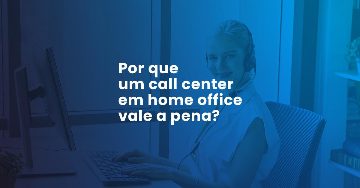 Por que um call center em home office vale a pena?